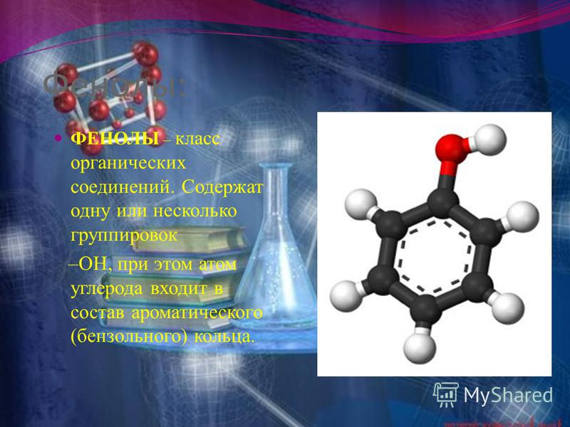 Фенолы: ФЕНОЛЫ – класс органических соединений. Содержат одну или несколько группировок –ОН, при этом атом углерода входит в состав ароматического (бензольного) кольца.