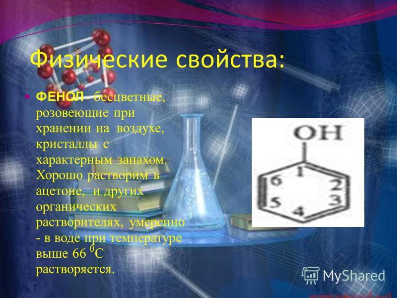 Физические свойства: ФЕНОЛ - бесцветные, розовеющие при хранении на воздухе, кристаллы с характерным запахом. Хорошо растворим в ацетоне, и других органических растворителях, умеренно - в воде при температуре выше 66 0 C растворяется.