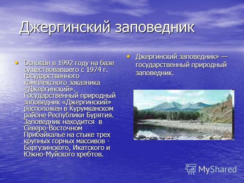Джергин-ский заповедник Джергин-ский заповедник Основан в 1992 году на базе существовавшего с 1974 г. государственного комплексного заказника «Джергин-ский». Государственный природный заповедник «Джергин-ский» расположен в Курумканском районе Республ