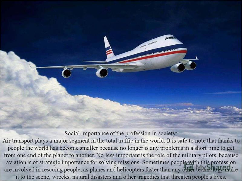 Social importance of the profession in society: Air transport plays a major segment in the total traffic in the world. It is safe to note that thanks to people the world has become smaller because no longer is any problems in a short time to get from