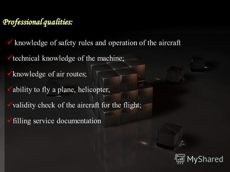 knowledge of safety rules and operation of the aircraft technical knowledge of the machine; knowledge of air routes; ability to fly a plane, helicopter, validity check of the aircraft for the flight; filling service documentation