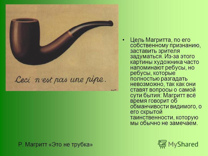 Р. Магритт «Это не трубка» Цель Магритта, по его собственному признанию, заставить зрителя задуматься. Из-за этого картины художника часто напоминают ребусы, но ребусы, которые полностью разгадать невозможно, так как они ставят вопросы о самой сути б