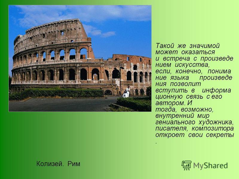 Колизей. Рим Такой же значимой может оказаться и встреча с произведением искусства, если, конечно, понимание языка произведения позволит вступить в информационную связь с его автором. И тогда, возможно, внутренний мир гениального художника, писателя,