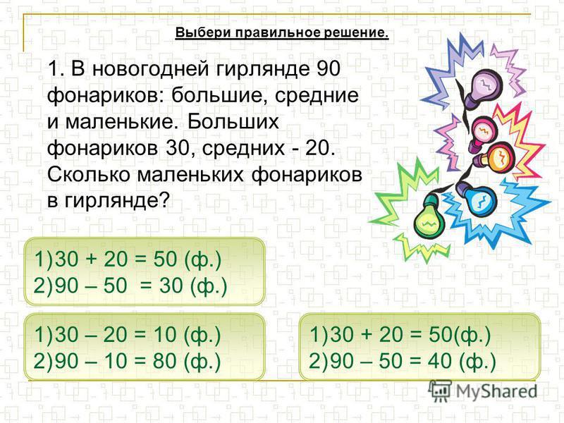 1. В новогодней гирлянде 90 фонариков: большие, средние и маленькие. Больших фонариков 30, средних - 20. Сколько маленьких фонариков в гирлянде? 1)30 + 20 = 50(ф.)30 + 20 = 50(ф.) 2)90 – 50 = 40 (ф.)90 – 50 = 40 (ф.) 1)30 – 20 = 10 (ф.)30 – 20 = 10 (