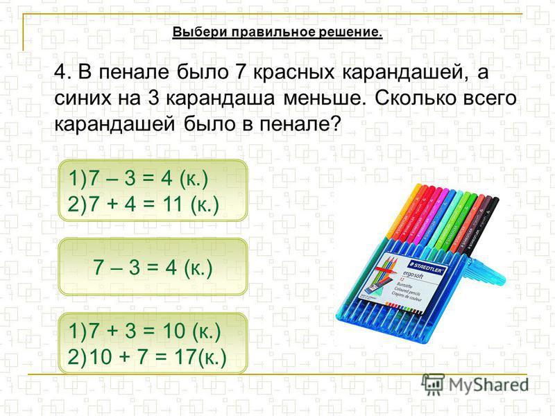 4. В пенале было 7 красных карандашей, а синих на 3 карандаша меньше. Сколько всего карандашей было в пенале? 1)7 – 3 = 4 (к.)7 – 3 = 4 (к.) 2)7 + 4 = 11 (к.)7 + 4 = 11 (к.) 7 – 3 = 4 (к.) Выбери правильное решение. 1)7 + 3 = 10 (к.)7 + 3 = 10 (к.) 2