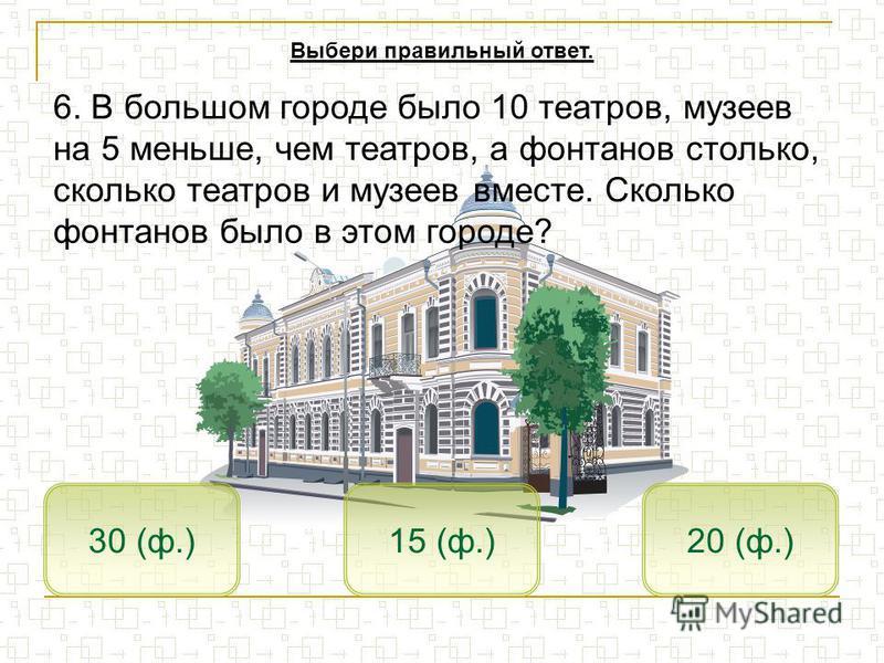 15 (ф.)30 (ф.)20 (ф.) Выбери правильный ответ. 6. В большом городе было 10 театров, музеев на 5 меньше, чем театров, а фонтанов столько, сколько театров и музеев вместе. Сколько фонтанов было в этом городе?