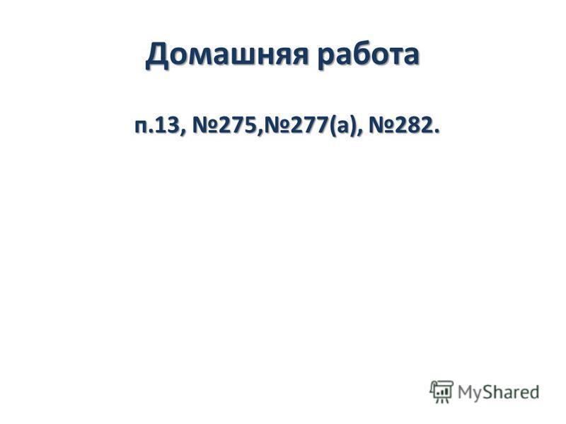Домашняя работа п.13, 275,277(а), 282.