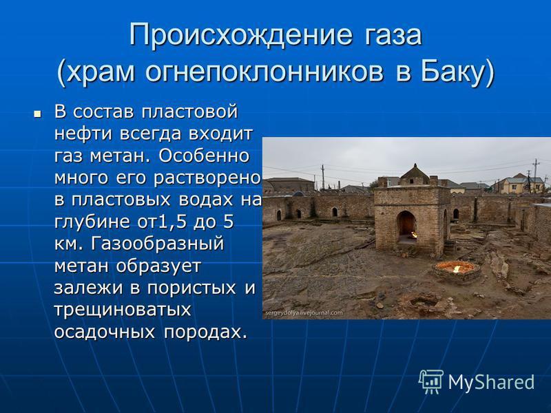 Происхождение газа (храм огнепоклонников в Баку) В состав пластовой нефти всегда входит газ метан. Особенно много его растворено в пластовых водах на глубине от 1,5 до 5 км. Газообразный метан образует залежи в пористых и трещиноватых осадочных пород