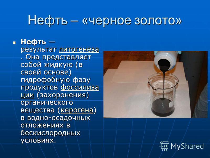 Нефть – «черное золото» Нефть результат литогенеза. Она представляет собой жидкую (в своей основе) гидрофобную фазу продуктов фоссилиза ции (захоронения) органического вещества (керогена) в водно-осадочных отложениях в бескислородных условиях. Нефть