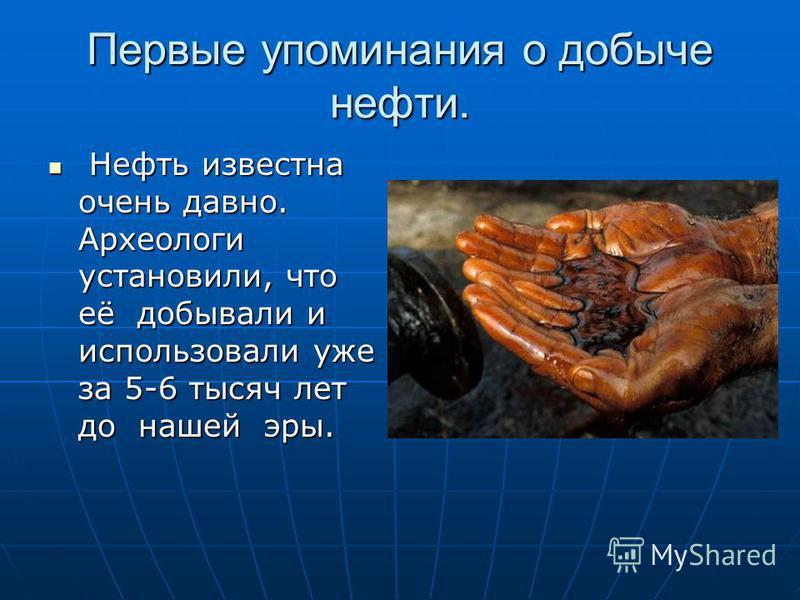 Первые упоминания о добыче нефти. Нефть известна очень давно. Археологи установили, что её добывали и использовали уже за 5-6 тысяч лет до нашей эры. Нефть известна очень давно. Археологи установили, что её добывали и использовали уже за 5-6 тысяч ле