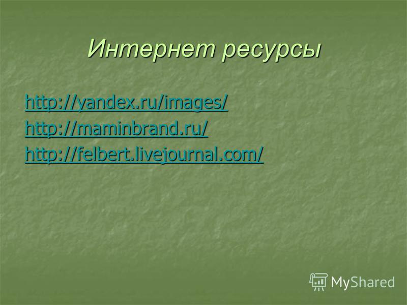 Интернет ресурсы http://yandex.ru/images/ http://yandex.ru/images/ http://maminbrand.ru/ http://felbert.livejournal.com/