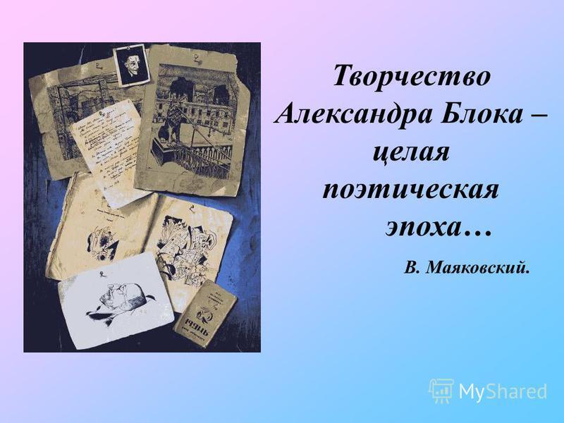 Творчество Александра Блока – целая поэтическая эпоха… В. Маяковский.