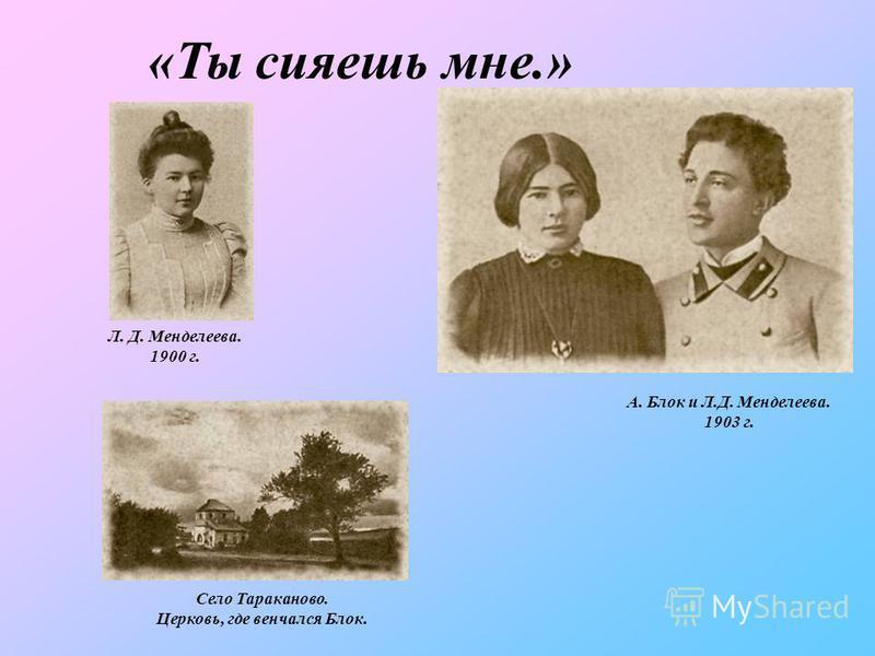 «Ты сияешь мне.» А. Блок и Л.Д. Менделеева. 1903 г. Л. Д. Менделеева. 1900 г. Село Тараканово. Церковь, где венчался Блок.