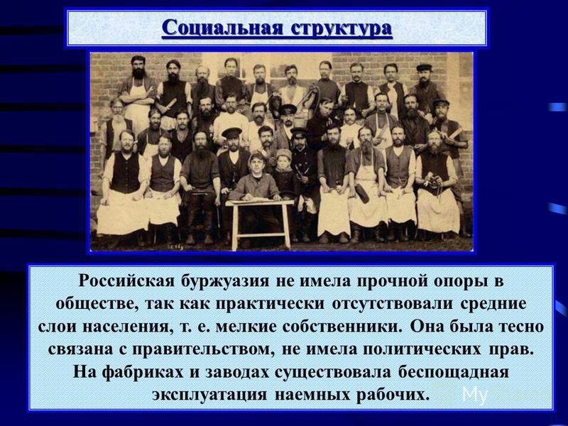Российская буржуазия не имела прочной опоры в обществе, так как практически отсутствовали средние слои населения, т. е. мелкие собственники. Она была тесно связана с правительством, не имела политических прав. На фабриках и заводах существовала беспо