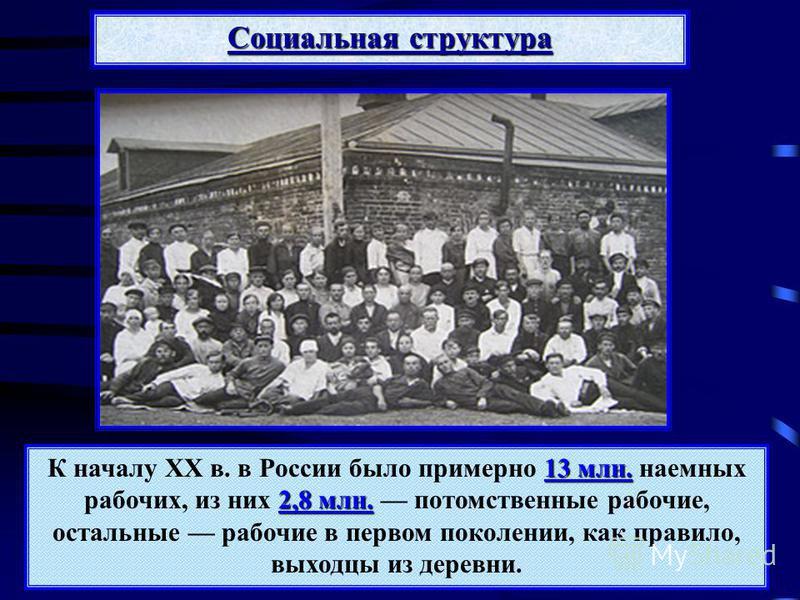 Социальная структура 13 млн. 2,8 млн. К началу XX в. в России было примерно 13 млн. наемных рабочих, из них 2,8 млн. потомственные рабочие, остальные рабочие в первом поколении, как правило, выходцы из деревни.