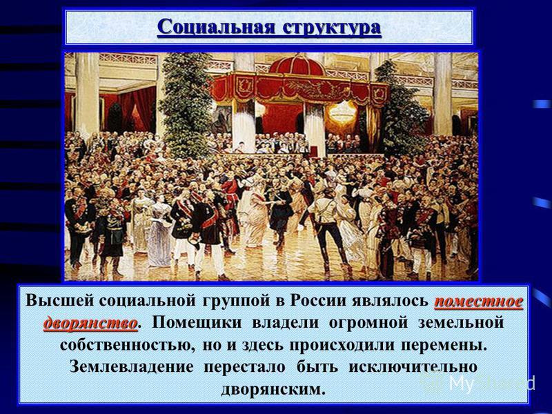 Социальная структура поместное дворянство Высшей социальной группой в России являлось поместное дворянство. Помещики владели огромной земельной собственностью, но и здесь происходили перемены. Землевладение перестало быть исключительно дворянским.