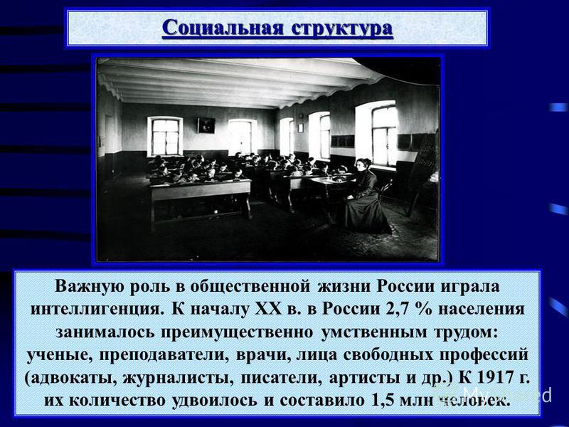 Важную роль в общественной жизни России играла интеллигенция. К началу XX в. в России 2,7 % населения занималось преимущественно умственным трудом: ученые, преподаватели, врачи, лица свободных профессий (адвокаты, журналисты, писатели, артисты и др.)