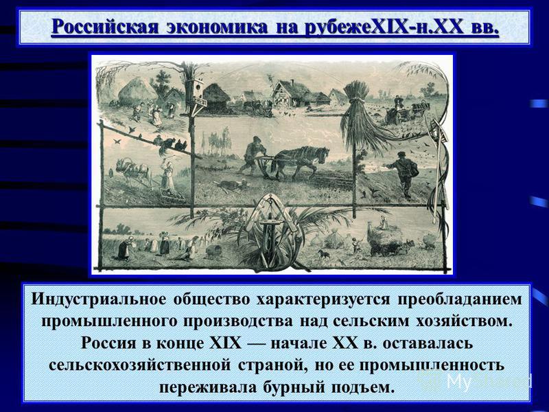 Индустриальное общество характеризуется преобладанием промышленного производства над сельским хозяйством. Россия в конце XIX начале XX в. оставалась сельскохозяйственной страной, но ее промышленность переживала бурный подъем. Российская экономика на