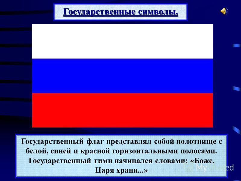 Государственный флаг представлял собой полотнище с белой, синей и красной горизонтальными полосами. Государственный гимн начинался словами: «Боже, Царя храни...» Государственные символы.