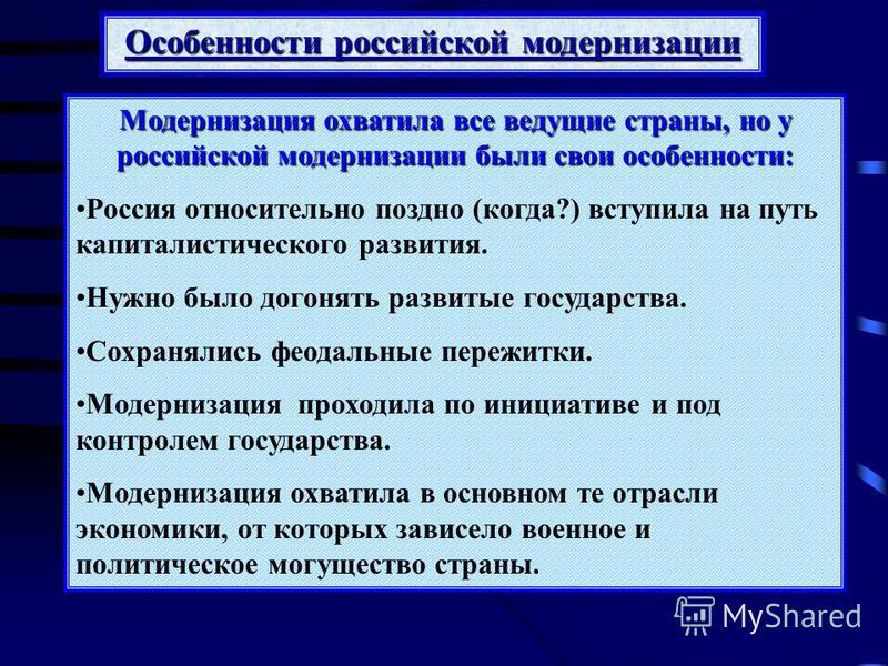 Модернизация охватила все ведущие страны, но у российской модернизации были свои особенности: Россия относительно поздно (когда?) вступила на путь капиталистического развития. Нужно было догонять развитые государства. Сохранялись феодальные пережитки