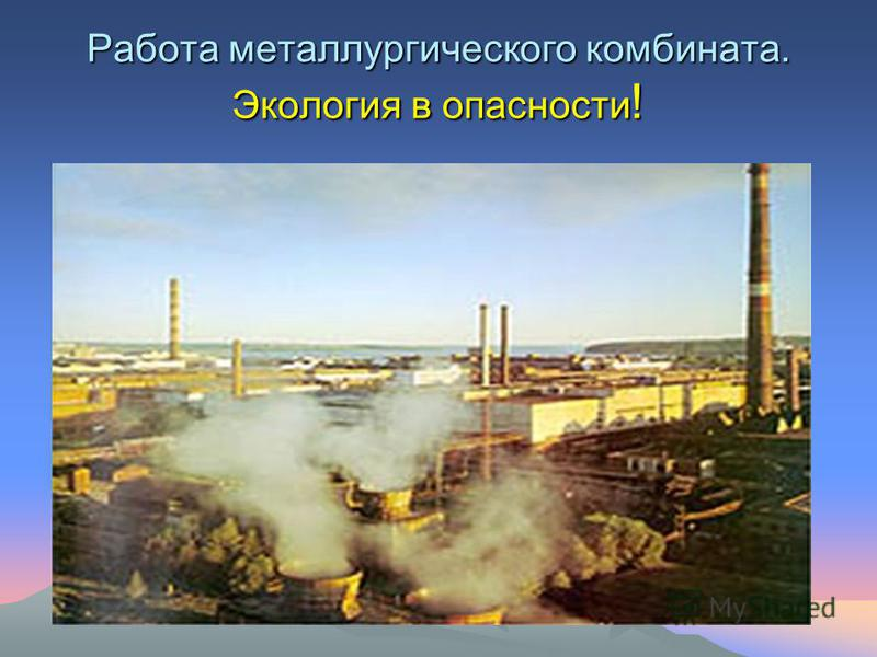 Работа металлургического комбината. Экология в опасности !