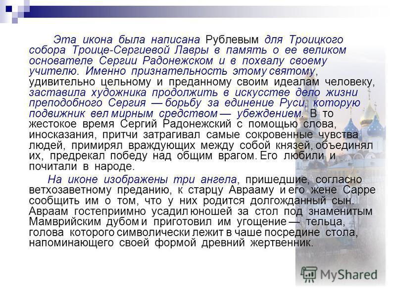 Эта икона была написана Рублевым для Троицкого собора Троице-Сергиевой Лавры в память о ее великом основателе Сергии Радонежском и в похвалу своему учителю. Именно признательность этому святому, удивительно цельному и преданному своим идеалам человек