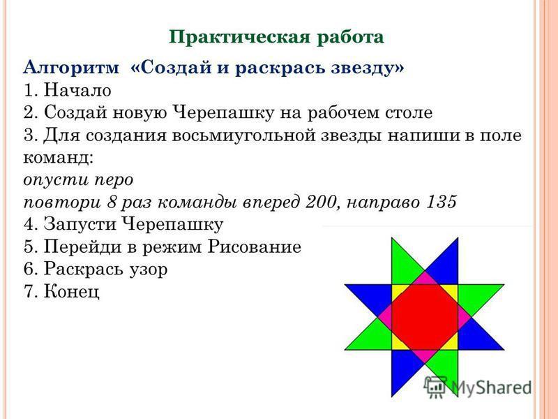 Практическая работа Алгоритм «Создай и раскрась звезду» 1. Начало 2. Создай новую Черепашку на рабочем столе 3. Для создания восьмиугольной звезды напиши в поле команд: опусти перо повтори 8 раз команды вперед 200, направо 135 4. Запусти Черепашку 5.