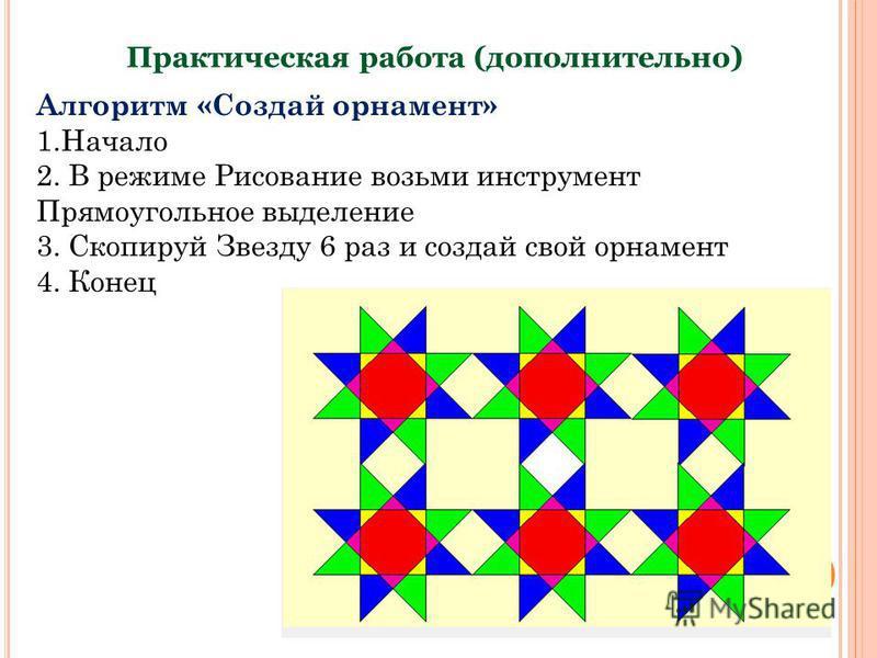 Практическая работа (дополнительно) Алгоритм «Создай орнамент» 1. Начало 2. В режиме Рисование возьми инструмент Прямоугольное выделение 3. Скопируй Звезду 6 раз и создай свой орнамент 4. Конец