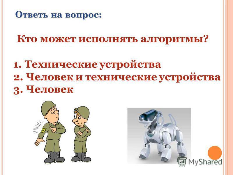 Ответь на вопрос: Кто может исполнять алгоритмы? 1. Технические устройства 2. Человек и технические устройства 3. Человек