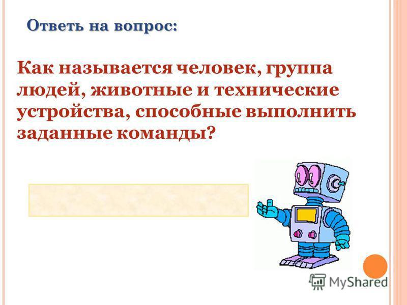 Ответь на вопрос: Как называется человек, группа людей, животные и технические устройства, способные выполнить заданные команды? ИСПОЛНИТЕЛЬ