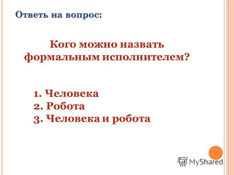 Ответь на вопрос: Кого можно назвать формальным исполнителем? 1. Человека 2. Робота 3. Человека и робота