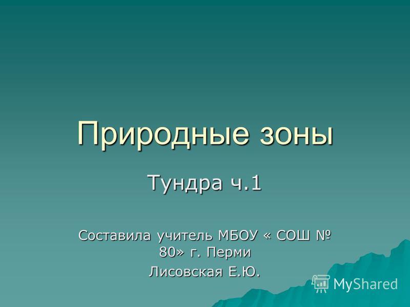 Природные зоны Тундра ч.1 Составила учитель МБОУ « СОШ 80» г. Перми Лисовская Е.Ю.