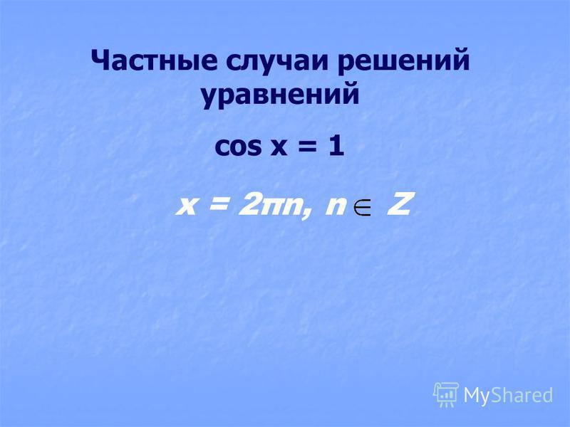 Частные случаи решений уравнений cos x = 1 x = 2πn, n Z
