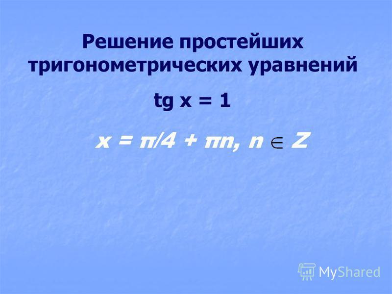 Решение простейших тригонометрических уравнений tg x = 1 x = π/4 + πn, n Z