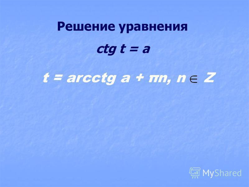 Решение уравнения ctg t = a t = arcctg a + πn, n Z