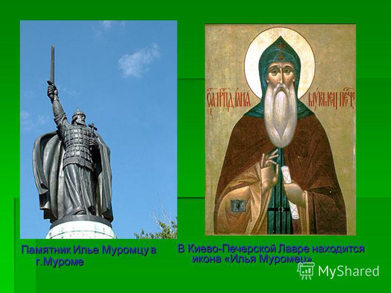 Памятник Илье Муромцу в г.Муроме В Киево-Печерской Лавре находится икона «Илья Муромец»