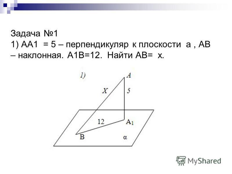 Задача 1 1) АА1 = 5 – перпендикуляр к плоскости а, АВ – наклонная. А1В=12. Найти АВ= х.