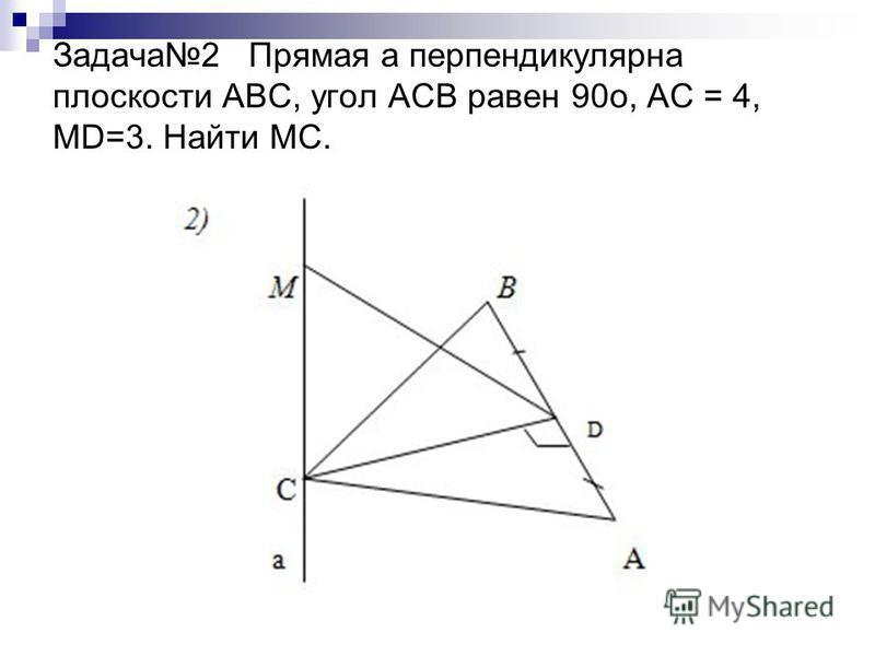 Задача 2 Прямая а перпендикулярна плоскости АВС, угол АСВ равен 90 о, АС = 4, МD=3. Найти МС.