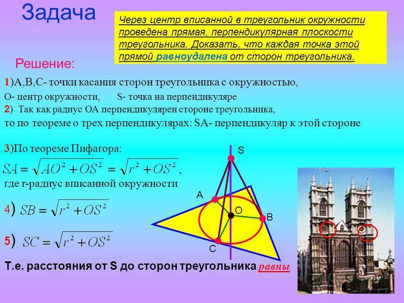 Задача Т.е. расстояния от S до сторон треугольника равны Через центр вписанной в треугольник окружности проведена прямая, перпендикулярная плоскости треугольника. Доказать, что каждая точка этой прямой равноудалена от сторон треугольника. Решение: 1)