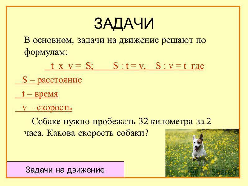 В основном, задачи на движение решают по формулам: t х v = S; S : t = v, S : v = t где S – расстояние t – время v – скорость Собаке нужно пробежать 32 километра за 2 часа. Какова скорость собаки? Задачи на движение
