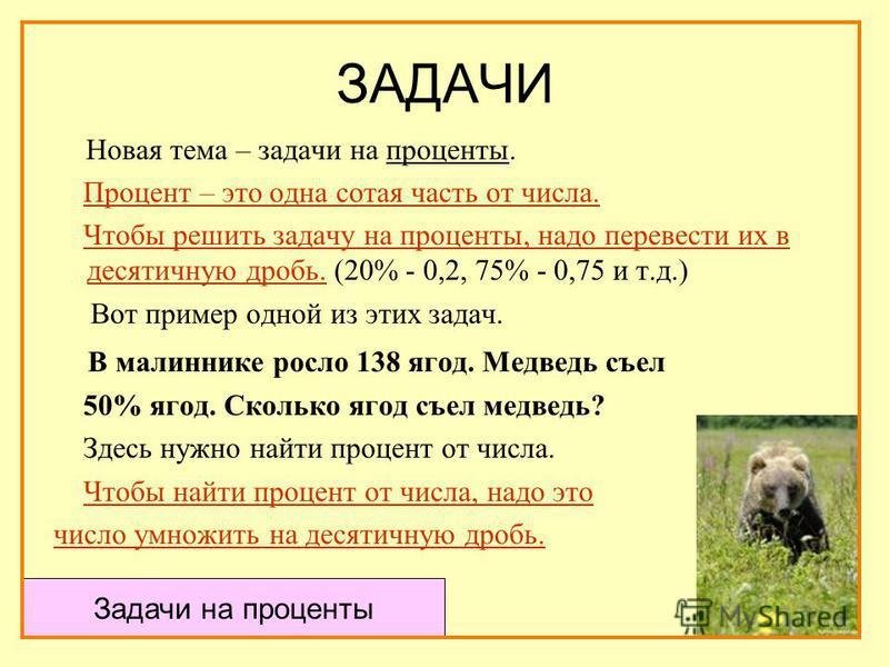 ЗАДАЧИ Новая тема – задачи на проценты. Процент – это одна сотая часть от числа. Чтобы решить задачу на проценты, надо перевести их в десятичную дробь. (20% - 0,2, 75% - 0,75 и т.д.) Вот пример одной из этих задач. В малиннике росло 138 ягод. Медведь