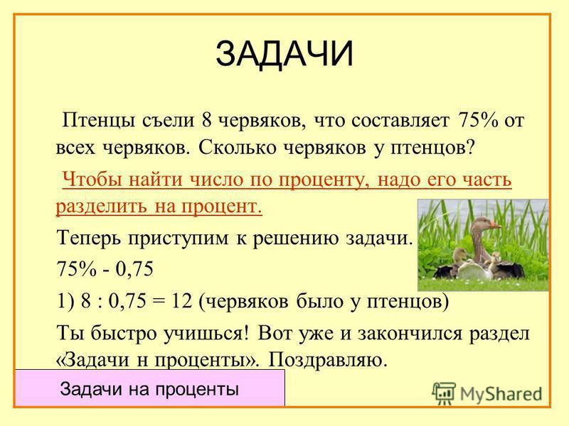 ЗАДАЧИ Птенцы съели 8 червяков, что составляет 75% от всех червяков. Сколько червяков у птенцов? Чтобы найти число по проценту, надо его часть разделить на процент. Теперь приступим к решению задачи. 75% - 0,75 1) 8 : 0,75 = 12 (червяков было у птенц