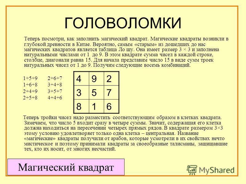 ГОЛОВОЛОМКИ Теперь посмотри, как заполнить магический квадрат. Магические квадраты возникли в глубокой древности в Китае. Вероятно, самым «старым» из дошедших до нас магических квадратов является таблица Ло шу. Она имеет размер 3 × 3 и заполнена нату