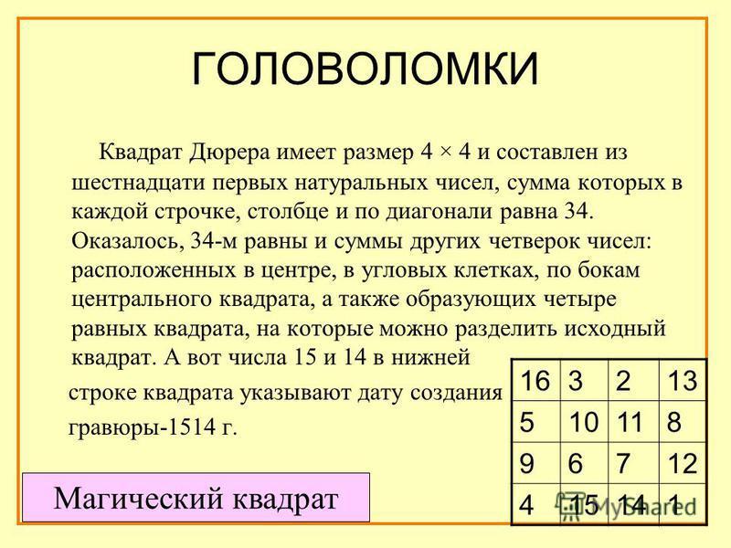 ГОЛОВОЛОМКИ Квадрат Дюрера имеет размер 4 × 4 и составлен из шестнадцати первых натуральных чисел, сумма которых в каждой строчке, столбце и по диагонали равна 34. Оказалось, 34-м равны и суммы других четверок чисел: расположенных в центре, в угловых