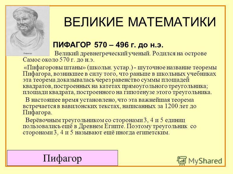 ВЕЛИКИЕ МАТЕМАТИКИ ПИФАГОР 570 – 496 г. до н.э. Великий древнегреческий ученый. Родился на острове Самос около 570 г. до н.э. «Пифагоровы штаны» (школьн. устар.) - шуточное название теоремы Пифагора, возникшее в силу того, что раньше в школьных учебн
