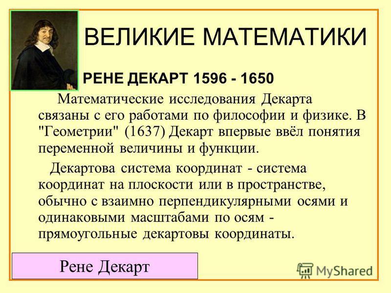 ВЕЛИКИЕ МАТЕМАТИКИ РЕНЕ ДЕКАРТ 1596 - 1650 Математические исследования Декарта связаны с его работами по философии и физике. В