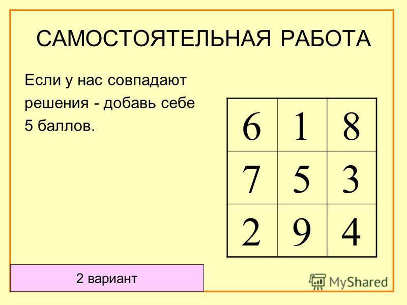 2 вариант Если у нас совпадают решения - добавь себе 5 баллов. 6 1 8 7 5 3 2 9 4 САМОСТОЯТЕЛЬНАЯ РАБОТА