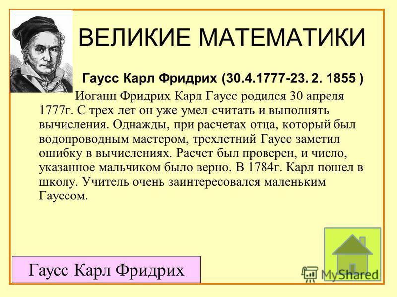 ВЕЛИКИЕ МАТЕМАТИКИ Гаусс Карл Фридрих (30.4.1777-23. 2. 1855 ) Иоганн Фридрих Карл Гаусс родился 30 апреля 1777 г. С трех лет он уже умел считать и выполнять вычисления. Однажды, при расчетах отца, который был водопроводным мастером, трехлетний Гаусс