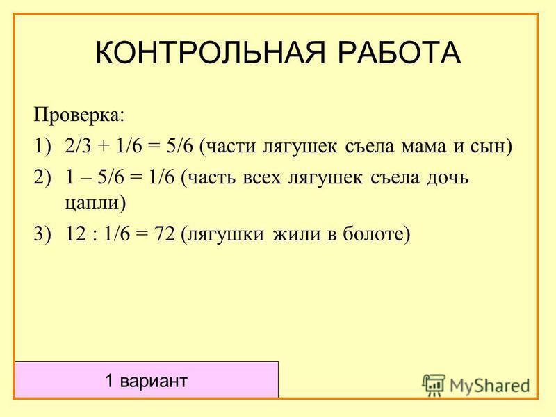 Проверка: 1)2/3 + 1/6 = 5/6 (части лягушек съела мама и сын) 2)1 – 5/6 = 1/6 (часть всех лягушек съела дочь цапли) 3)12 : 1/6 = 72 (лягушки жили в болоте) КОНТРОЛЬНАЯ РАБОТА 1 вариант