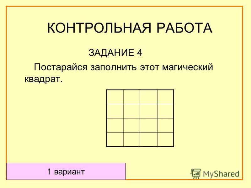 ЗАДАНИЕ 4 Постарайся заполнить этот магический квадрат. 1 вариант КОНТРОЛЬНАЯ РАБОТА